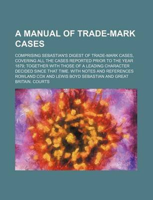 A Manual of Trade-Mark Cases; Comprising Sebastian's Digest of Trade-Mark Cases, Covering All the Cases Reported Prior to...