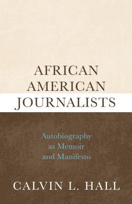 African American Journalists - Autobiography as Memoir and Manifesto (Electronic book text, Annotated edition): Calvin L. Hall