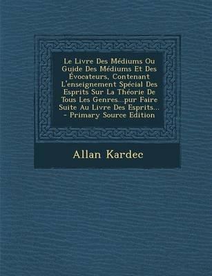 Le Livre Des Mediums Ou Guide Des Mediums Et Des Evocateurs, Contenant L'Enseignement Special Des Esprits Sur La Theorie...
