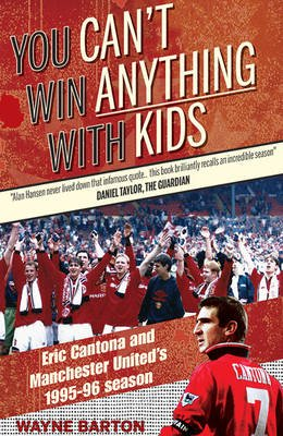 You Can't Win Anything with Kids - Eric Cantona & Manchester United's 1995-96 Season (Paperback): Wayne Barton
