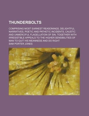 Thunderbolts; Comprising Most Earnest Reasonings, Delightful Narratives, Poetic and Pathetic Incidents, Caustic and Unmerciful...