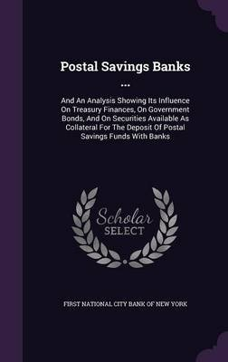 Postal Savings Banks ... - And an Analysis Showing Its Influence on Treasury Finances, on Government Bonds, and on Securities...