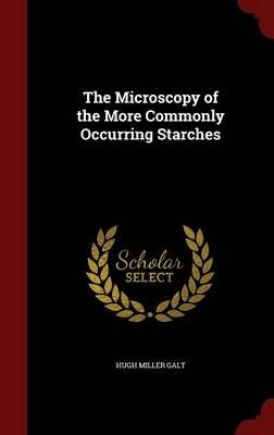 The Microscopy of the More Commonly Occurring Starches (Hardcover): Hugh Miller Galt
