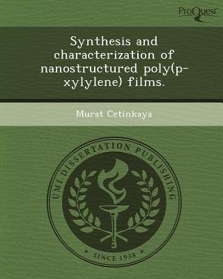 Synthesis and Characterization of Nanostructured Poly(p-Xylylene) Films (Paperback): Murat Cetinkaya