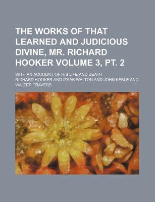 The Works of That Learned and Judicious Divine, Mr. Richard Hooker Volume 3, PT. 2; With an Account of His Life and Death...