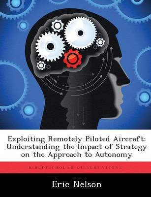 Exploiting Remotely Piloted Aircraft - Understanding the Impact of Strategy on the Approach to Autonomy (Paperback): Eric Nelson