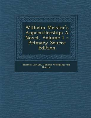 Wilhelm Meister's Apprenticeship - A Novel, Volume 1 - Primary Source Edition (Paperback): Thomas Carlyle, Johann Wolfgang...