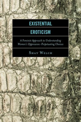 Existential Eroticism - A Feminist Approach to Understanding Women's Oppression-Perpetuating Choices (Hardcover): Shay...