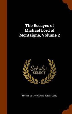 The Essayes of Michael Lord of Montaigne, Volume 2 (Hardcover): Michel Montaigne, John Florio