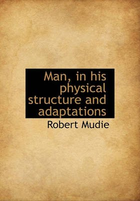 Man, in His Physical Structure and Adaptations (Hardcover): Robert Mudie