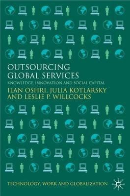 Outsourcing Global Services - Knowledge, Innovation and Social Capital (Electronic book text): Ilan Oshri, Julia Kotlarsky,...