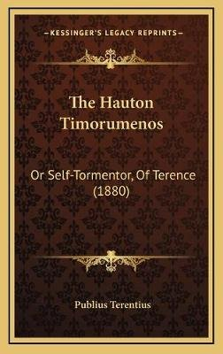 The Hauton Timorumenos - Or Self-Tormentor, of Terence (1880) (Hardcover): Publius Terentius