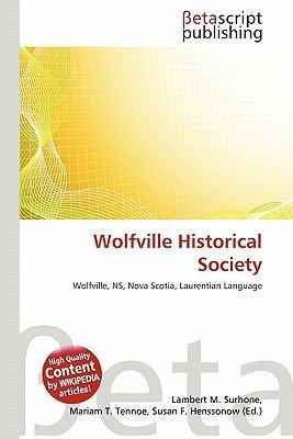 Wolfville Historical Society (Paperback): Lambert M. Surhone, Mariam T. Tennoe, Susan F. Henssonow
