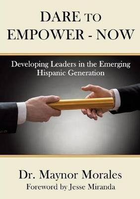 Dare to Empower - Now (Paperback): Dr Maynor Morales