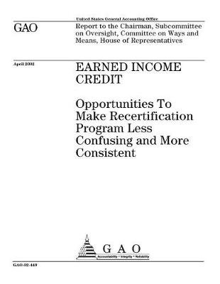 Earned Income Credit - Opportunities to Make Recertification Program Less Confusing and More Consistent (Paperback): United...
