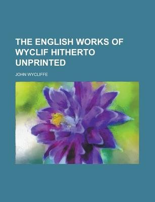 The English Works of Wyclif Hitherto Unprinted (Paperback): John Wycliffe