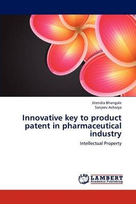 Innovative Key to Product Patent in Pharmaceutical Industry (Paperback): Jitendra Bhangale