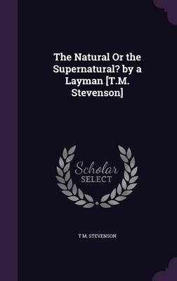 The Natural or the Supernatural? by a Layman [T.M. Stevenson] (Hardcover): T M Stevenson