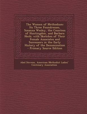 The Women of Methodism - Its Three Foundresses, Susanna Wesley, the Countess of Huntingdon, and Barbara Heck; With Sketches of...