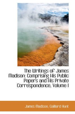 The Writings of James Madison - Comprising His Public Papers and His Private Correspondence, Volume I (Paperback): James Madison