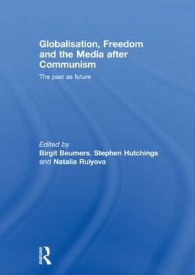 Globalisation, Freedom and the Media after Communism - The Past as Future (Hardcover): Birgit Beumers, Stephen Hutchings,...