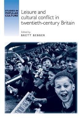 Leisure and Cultural Conflict in Twentieth-Century Britain (Paperback): Brett Bebber
