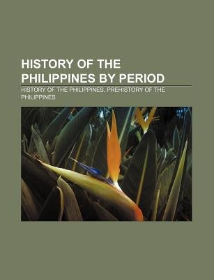 History of the Philippines by Period - History of the Philippines, Prehistory of the Philippines (Paperback): Source Wikipedia