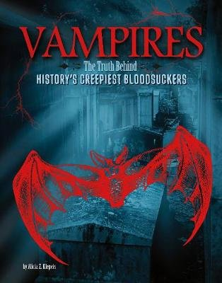 Vampires - The Truth Behind History's Creepiest Bloodsuckers (Paperback): Alicia Z. Klepeis