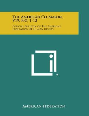 The American Co-Mason, V19, No. 1-12 - Official Bulletin of the American Federation of Human Rights (Paperback): American...