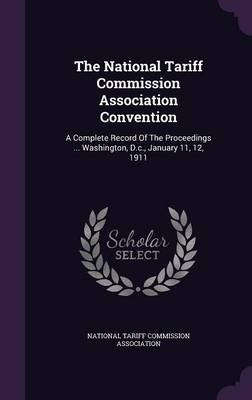 The National Tariff Commission Association Convention - A Complete Record of the Proceedings ... Washington, D.C., January 11,...