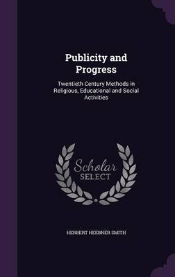 Publicity and Progress - Twentieth Century Methods in Religious, Educational and Social Activities (Hardcover): Herbert Heebner...