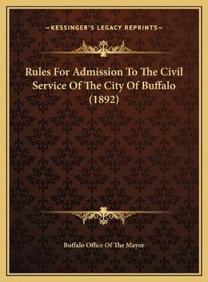 Rules For Admission To The Civil Service Of The City Of Buffalo (1892) (Hardcover): Buffalo Office of the Mayor