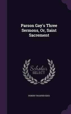 Parson Gay's Three Sermons, Or, Saint Sacrement (Hardcover): Robert Thaxter Edes