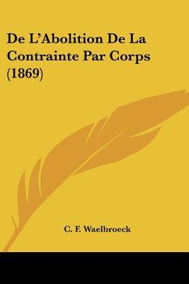 de L'Abolition de La Contrainte Par Corps (1869) (English, French, Paperback): C. F. Waelbroeck