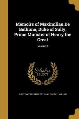Memoirs of Maximilian de Bethune, Duke of Sully, Prime Minister of Henry the Great; Volume 3 (Paperback): Maximilien De Bethune...