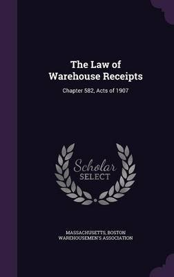 The Law of Warehouse Receipts - Chapter 582, Acts of 1907 (Hardcover): Massachusetts