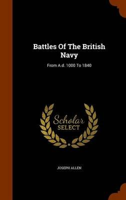 Battles of the British Navy - From A.D. 1000 to 1840 (Hardcover): Joseph Allen