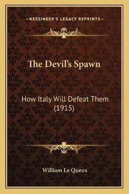 The Devil's Spawn - How Italy Will Defeat Them (1915) (Paperback): William Le Queux