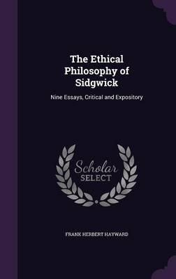 The Ethical Philosophy of Sidgwick - Nine Essays, Critical and Expository (Hardcover): Frank Herbert Hayward