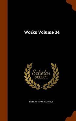 Works Volume 34 (Hardcover): Hubert Howe Bancroft