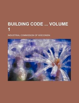 Building Code Volume 1 (Paperback): Industrial Commission of Wisconsin