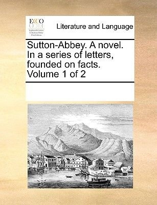 Sutton-Abbey. a Novel. in a Series of Letters, Founded on Facts. Volume 1 of 2 (Paperback): Multiple Contributors
