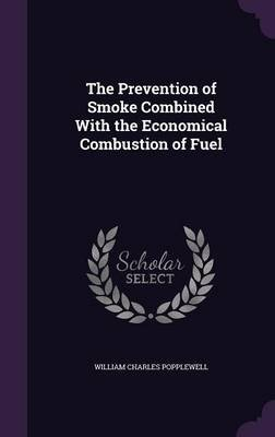 The Prevention of Smoke Combined with the Economical Combustion of Fuel (Hardcover): William Charles Popplewell