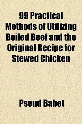 99 Practical Methods of Utilizing Boiled Beef and the Original Recipe for Stewed Chicken (Paperback): Pseud Babet