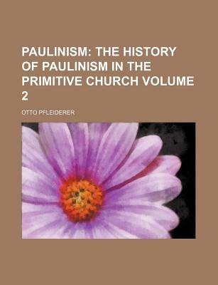 Paulinism Volume 2; The History of Paulinism in the Primitive Church (Paperback): Otto Pfleiderer