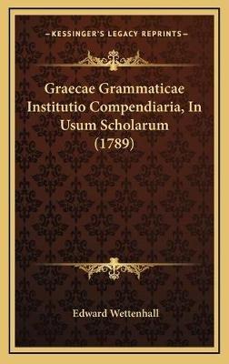 Graecae Grammaticae Institutio Compendiaria, in Usum Scholarum (1789) (Latin, Hardcover): Edward Wettenhall