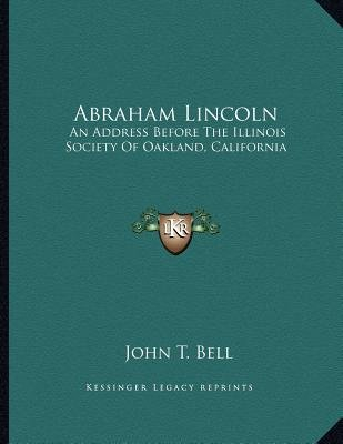 Abraham Lincoln - An Address Before the Illinois Society of Oakland, California (Paperback): John T Bell