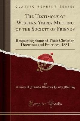 The Testimony of Western Yearly Meeting of the Society of Friends - Respecting Some of Their Christian Doctrines and Practices,...