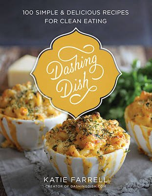 Dashing Dish - 100 Simple and Delicious Recipes for Clean Eating (Hardcover): Katie Farrell