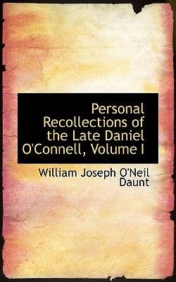 Personal Recollections of the Late Daniel O'Connell, Volume I (Paperback): William Joseph O'Neil Daunt